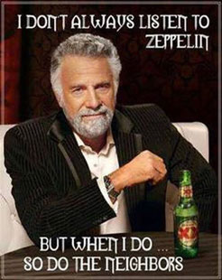 I don't always listen to Zeppelin, but when I do...